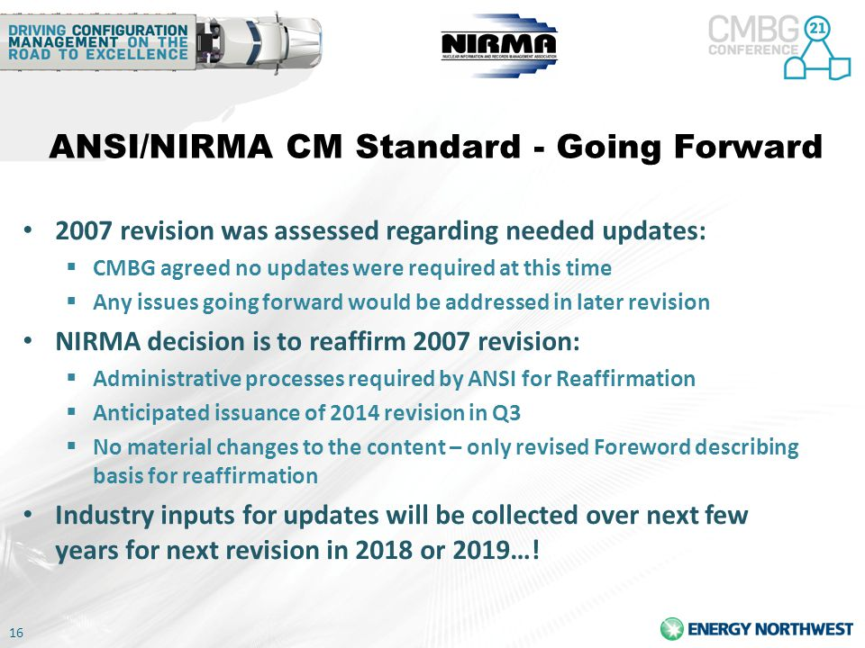 16 ANSI/NIRMA CM Standard - Going Forward 2007 revision was assessed regarding needed updates:  CMBG agreed no updates were required at this time  Any issues going forward would be addressed in later revision NIRMA decision is to reaffirm 2007 revision:  Administrative processes required by ANSI for Reaffirmation  Anticipated issuance of 2014 revision in Q3  No material changes to the content – only revised Foreword describing basis for reaffirmation Industry inputs for updates will be collected over next few years for next revision in 2018 or 2019…!