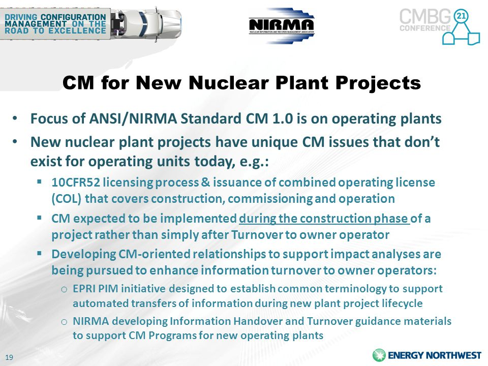 19 CM for New Nuclear Plant Projects Focus of ANSI/NIRMA Standard CM 1.0 is on operating plants New nuclear plant projects have unique CM issues that don't exist for operating units today, e.g.:  10CFR52 licensing process & issuance of combined operating license (COL) that covers construction, commissioning and operation  CM expected to be implemented during the construction phase of a project rather than simply after Turnover to owner operator  Developing CM-oriented relationships to support impact analyses are being pursued to enhance information turnover to owner operators: o EPRI PIM initiative designed to establish common terminology to support automated transfers of information during new plant project lifecycle o NIRMA developing Information Handover and Turnover guidance materials to support CM Programs for new operating plants