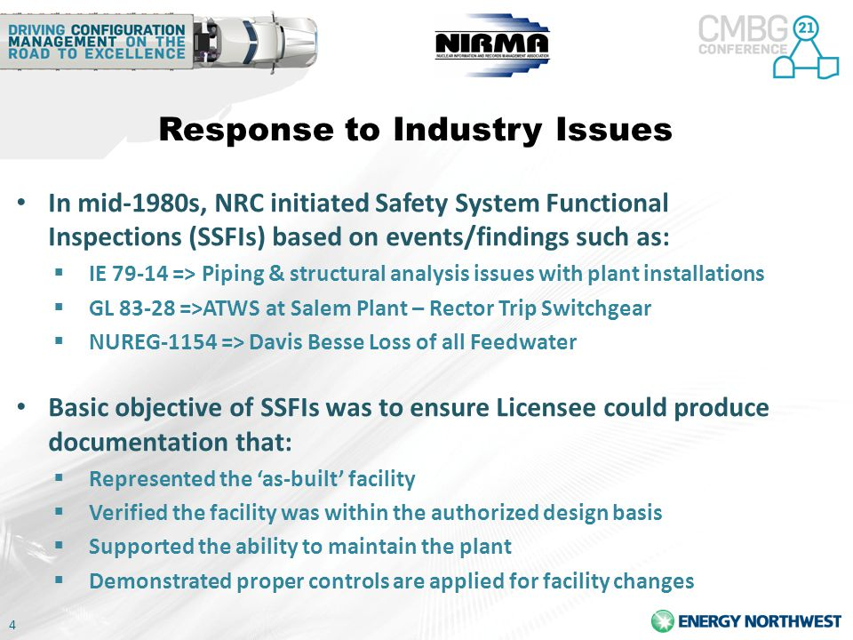 4 Response to Industry Issues In mid-1980s, NRC initiated Safety System Functional Inspections (SSFIs) based on events/findings such as:  IE 79-14 => Piping & structural analysis issues with plant installations  GL 83-28 =>ATWS at Salem Plant – Rector Trip Switchgear  NUREG-1154 => Davis Besse Loss of all Feedwater Basic objective of SSFIs was to ensure Licensee could produce documentation that:  Represented the 'as-built' facility  Verified the facility was within the authorized design basis  Supported the ability to maintain the plant  Demonstrated proper controls are applied for facility changes