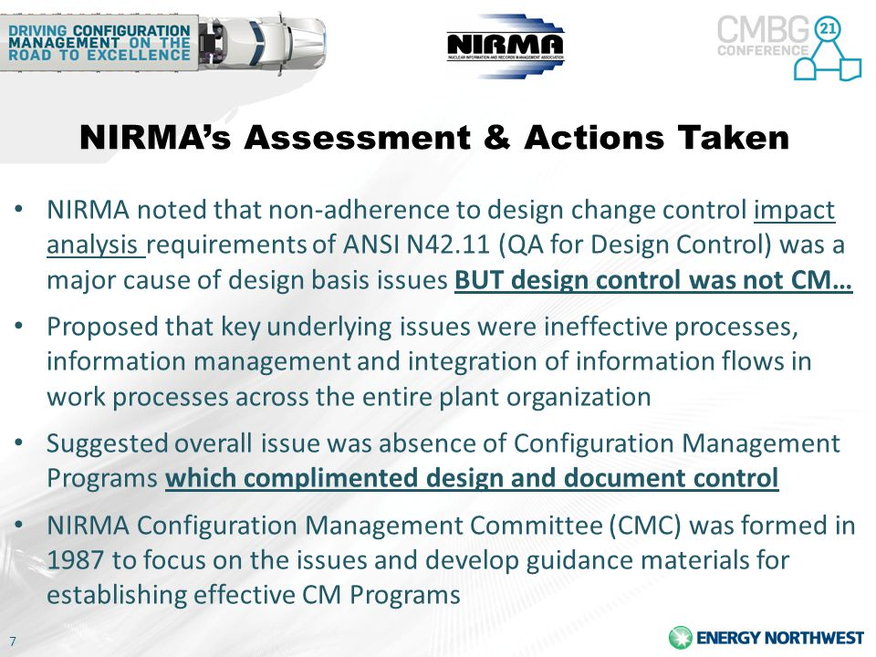 7 NIRMA's Assessment & Actions Taken NIRMA noted that non-adherence to design change control impact analysis requirements of ANSI N42.11 (QA for Design Control) was a major cause of design basis issues BUT design control was not CM… Proposed that key underlying issues were ineffective processes, information management and integration of information flows in work processes across the entire plant organization Suggested overall issue was absence of Configuration Management Programs which complimented design and document control NIRMA Configuration Management Committee (CMC) was formed in 1987 to focus on the issues and develop guidance materials for establishing effective CM Programs