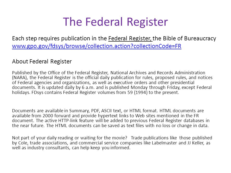 The Federal Register Each step requires publication in the Federal Register, the Bible of Bureaucracy www.gpo.gov/fdsys/browse/collection.action?collectionCode=FR About Federal Register Published by the Office of the Federal Register, National Archives and Records Administration (NARA), the Federal Register is the official daily publication for rules, proposed rules, and notices of Federal agencies and organizations, as well as executive orders and other presidential documents.