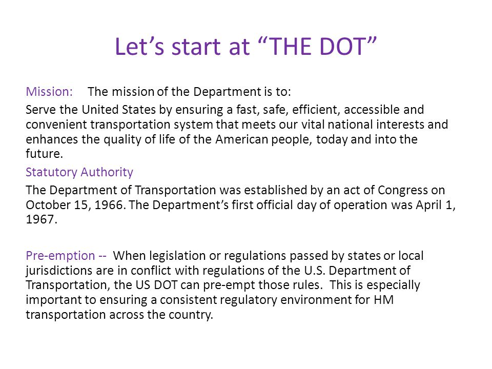 Let's start at THE DOT Mission: The mission of the Department is to: Serve the United States by ensuring a fast, safe, efficient, accessible and convenient transportation system that meets our vital national interests and enhances the quality of life of the American people, today and into the future.