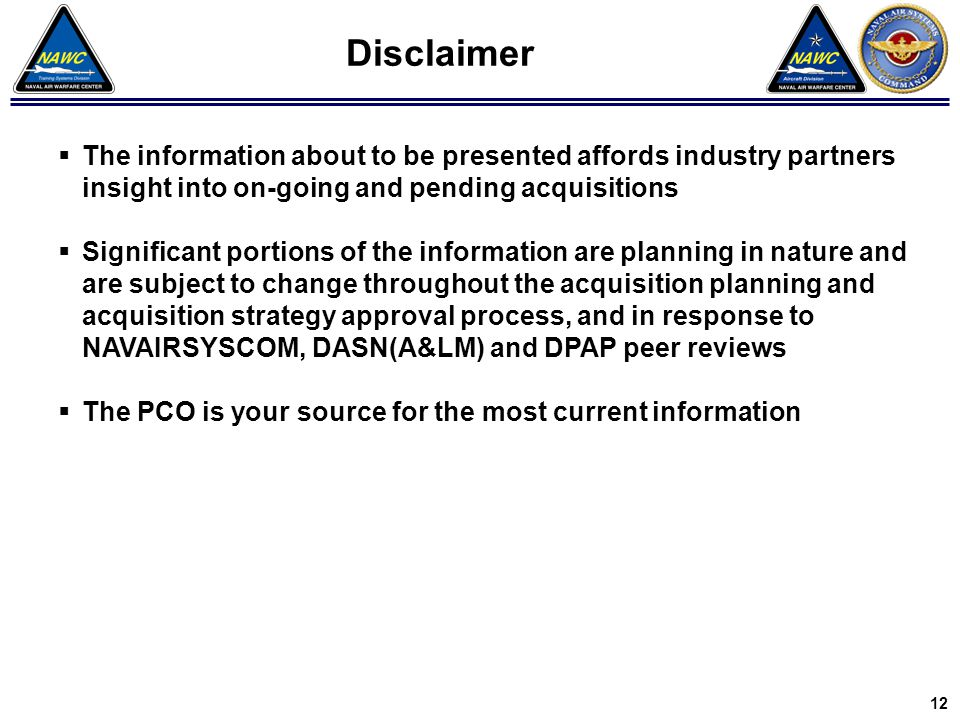 3 8 Disclaimer  The information about to be presented affords industry partners insight into on-going and pending acquisitions  Significant portions of the information are planning in nature and are subject to change throughout the acquisition planning and acquisition strategy approval process, and in response to NAVAIRSYSCOM, DASN(A&LM) and DPAP peer reviews  The PCO is your source for the most current information 12