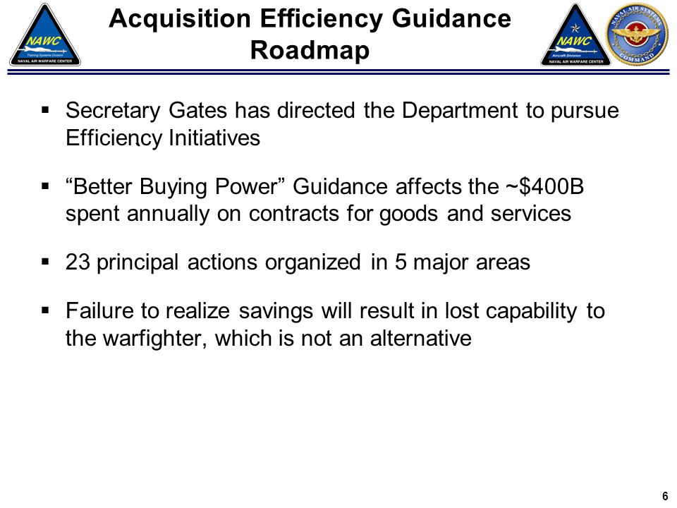 "Acquisition Efficiency Guidance Roadmap  Secretary Gates has directed the Department to pursue Efficiency Initiatives  ""Better Buying Power"" Guidanc"