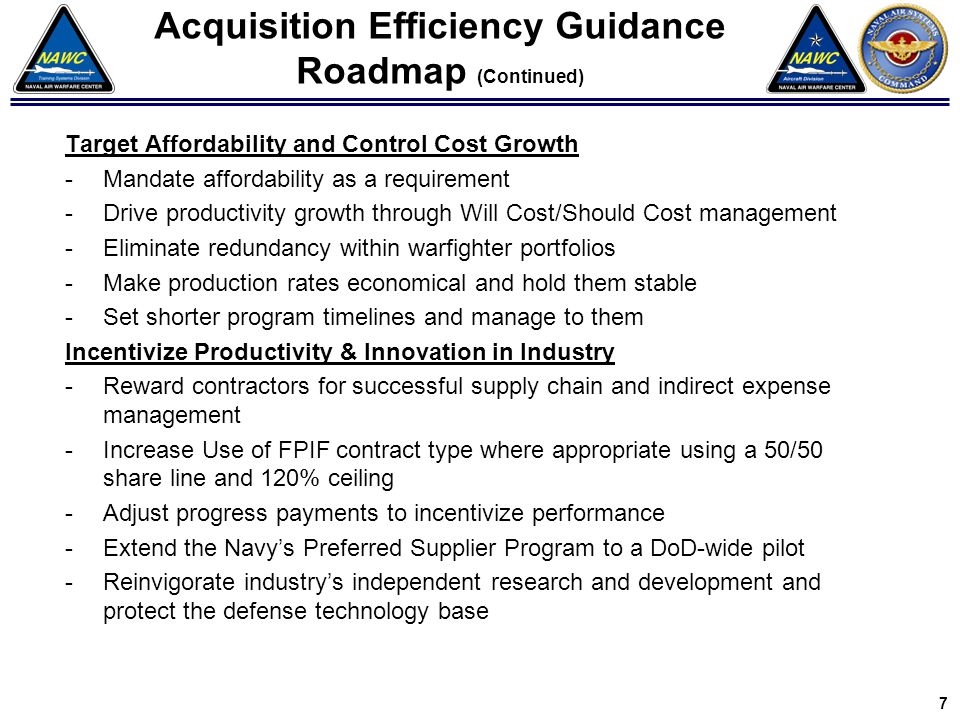Target Affordability and Control Cost Growth -Mandate affordability as a requirement -Drive productivity growth through Will Cost/Should Cost management -Eliminate redundancy within warfighter portfolios -Make production rates economical and hold them stable -Set shorter program timelines and manage to them Incentivize Productivity & Innovation in Industry -Reward contractors for successful supply chain and indirect expense management -Increase Use of FPIF contract type where appropriate using a 50/50 share line and 120% ceiling -Adjust progress payments to incentivize performance -Extend the Navy's Preferred Supplier Program to a DoD-wide pilot -Reinvigorate industry's independent research and development and protect the defense technology base Acquisition Efficiency Guidance Roadmap (Continued) 7