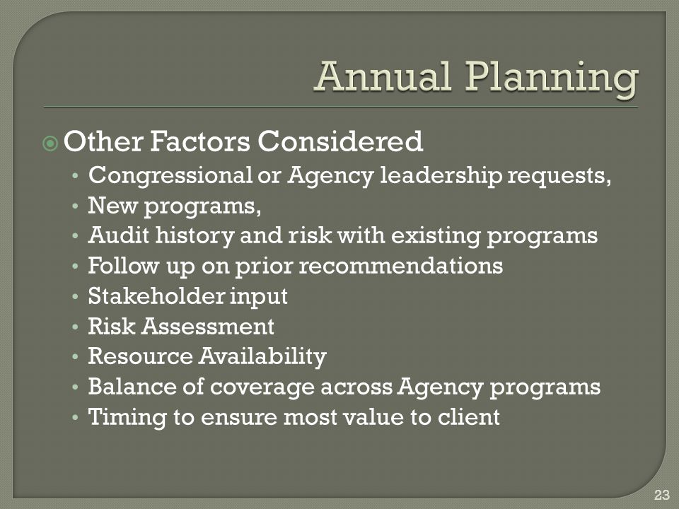  Other Factors Considered Congressional or Agency leadership requests, New programs, Audit history and risk with existing programs Follow up on prior recommendations Stakeholder input Risk Assessment Resource Availability Balance of coverage across Agency programs Timing to ensure most value to client 23