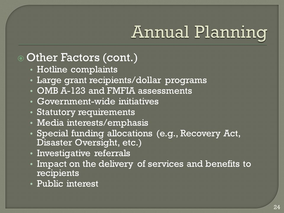  Other Factors (cont.) Hotline complaints Large grant recipients/dollar programs OMB A-123 and FMFIA assessments Government-wide initiatives Statutory requirements Media interests/emphasis Special funding allocations (e.g., Recovery Act, Disaster Oversight, etc.) Investigative referrals Impact on the delivery of services and benefits to recipients Public interest 24