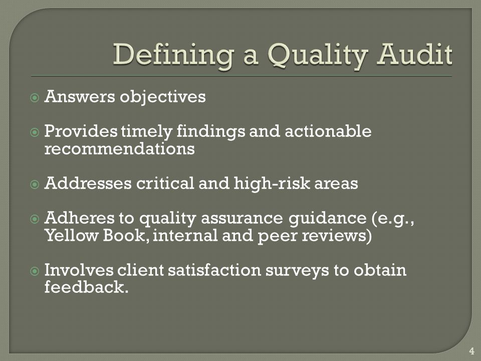  Answers objectives  Provides timely findings and actionable recommendations  Addresses critical and high-risk areas  Adheres to quality assurance guidance (e.g., Yellow Book, internal and peer reviews)  Involves client satisfaction surveys to obtain feedback.