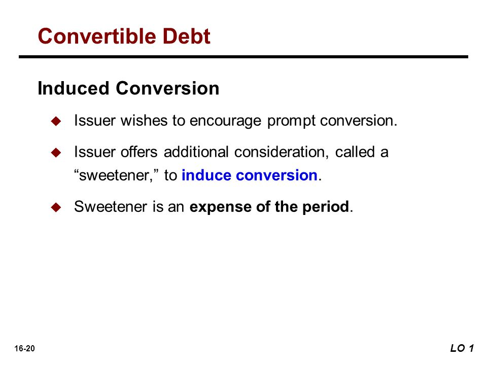 """16-20   Issuer wishes to encourage prompt conversion.   Issuer offers additional consideration, called a """"sweetener,"""" to induce conversion.   Sw"""