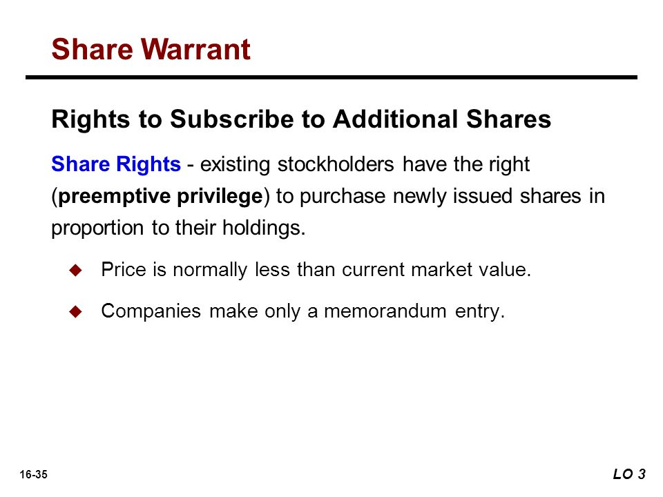 16-35 Rights to Subscribe to Additional Shares Share Rights - existing stockholders have the right (preemptive privilege) to purchase newly issued sha