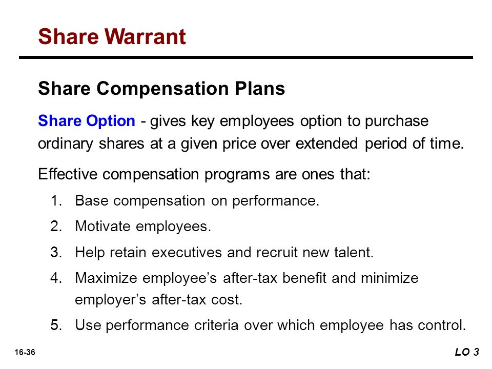 16-36 Share Option - gives key employees option to purchase ordinary shares at a given price over extended period of time. Effective compensation prog