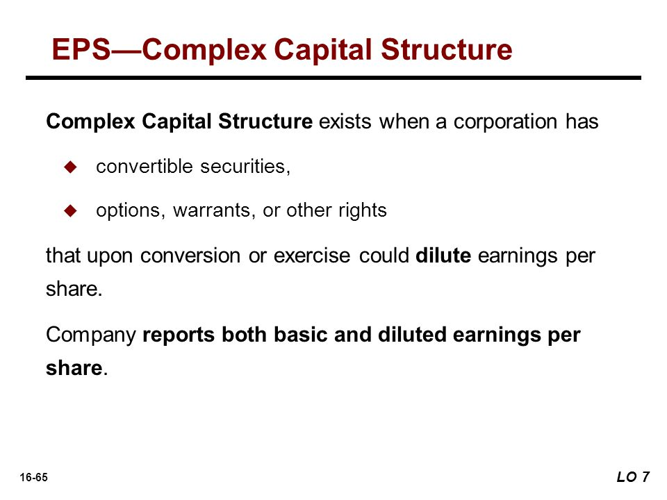 16-65 Complex Capital Structure exists when a corporation has  convertible securities,  options, warrants, or other rights that upon conversion or exercise could dilute earnings per share.