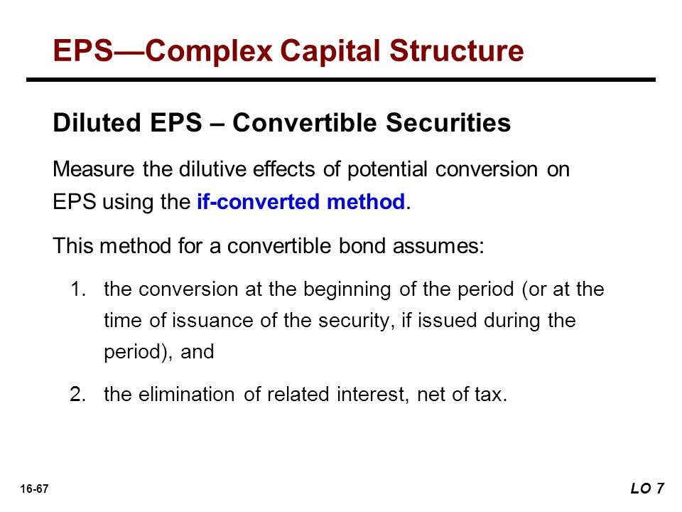 16-67 Diluted EPS – Convertible Securities Measure the dilutive effects of potential conversion on EPS using the if-converted method. This method for