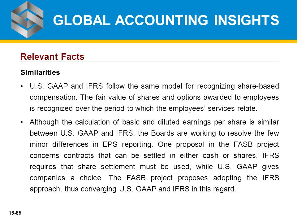 16-85 Relevant Facts Similarities U.S. GAAP and IFRS follow the same model for recognizing share-based compensation: The fair value of shares and opti