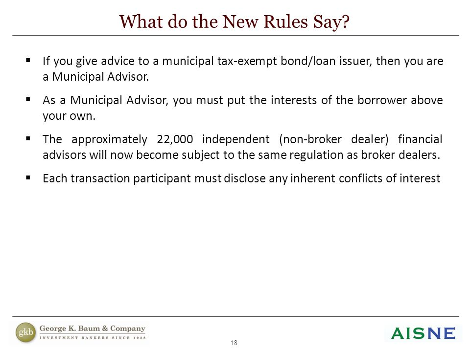 18 What do the New Rules Say?  If you give advice to a municipal tax-exempt bond/loan issuer, then you are a Municipal Advisor.  As a Municipal Advi