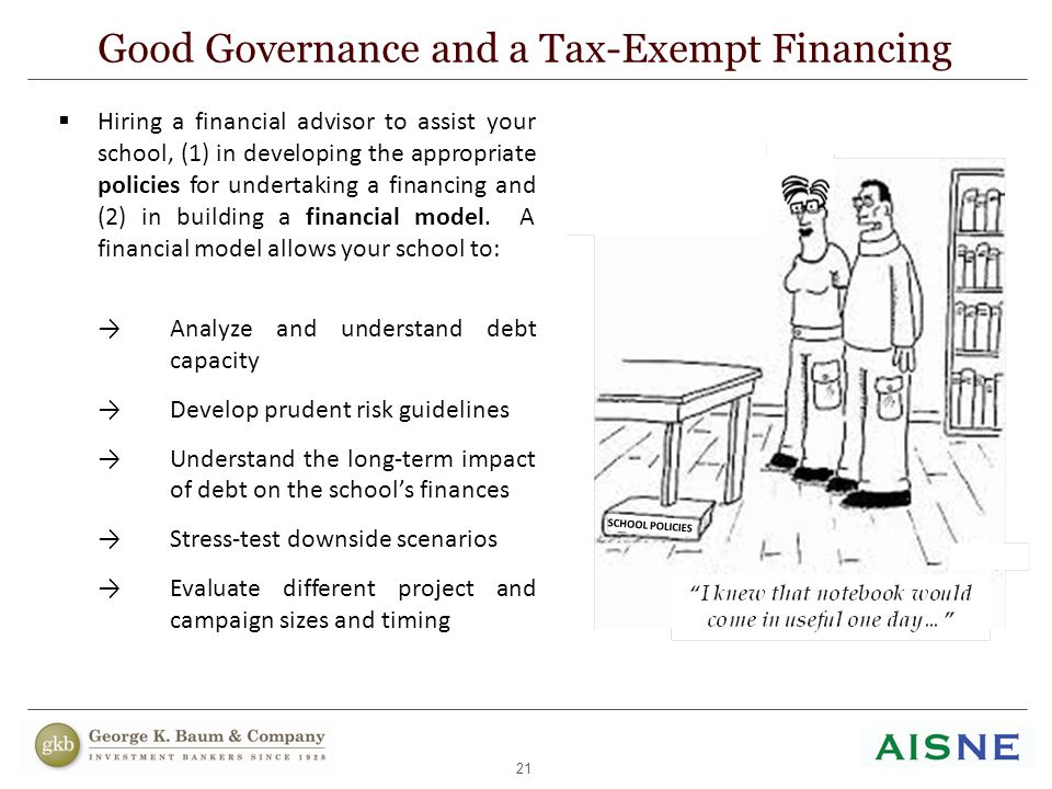 21 Good Governance and a Tax-Exempt Financing  Hiring a financial advisor to assist your school, (1) in developing the appropriate policies for under