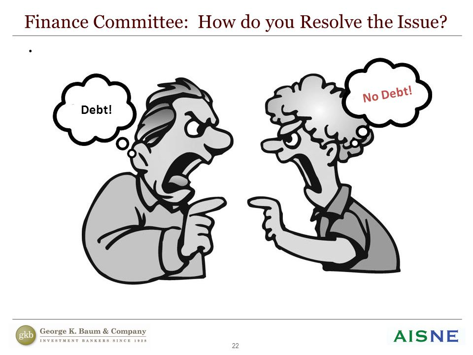 22 Add cartoon with two guys shouting Finance Committee: How do you Resolve the Issue? Debt! No Debt!
