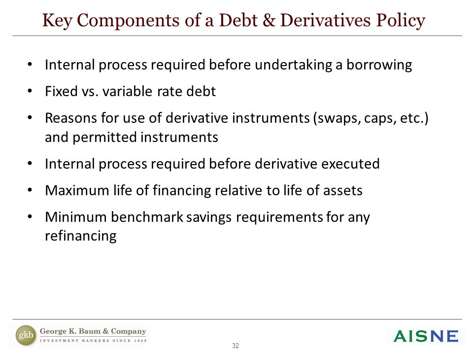 32 Internal process required before undertaking a borrowing Fixed vs. variable rate debt Reasons for use of derivative instruments (swaps, caps, etc.)