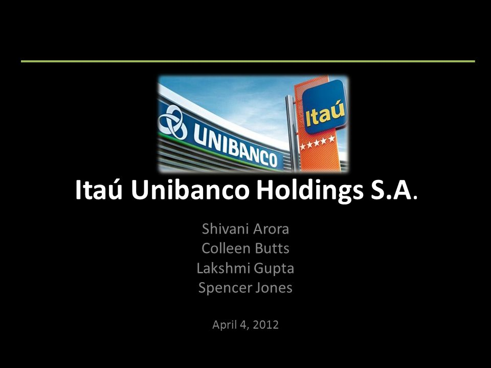 Itaú Unibanco Holdings S.A. Shivani Arora Colleen Butts Lakshmi Gupta Spencer Jones April 4, 2012