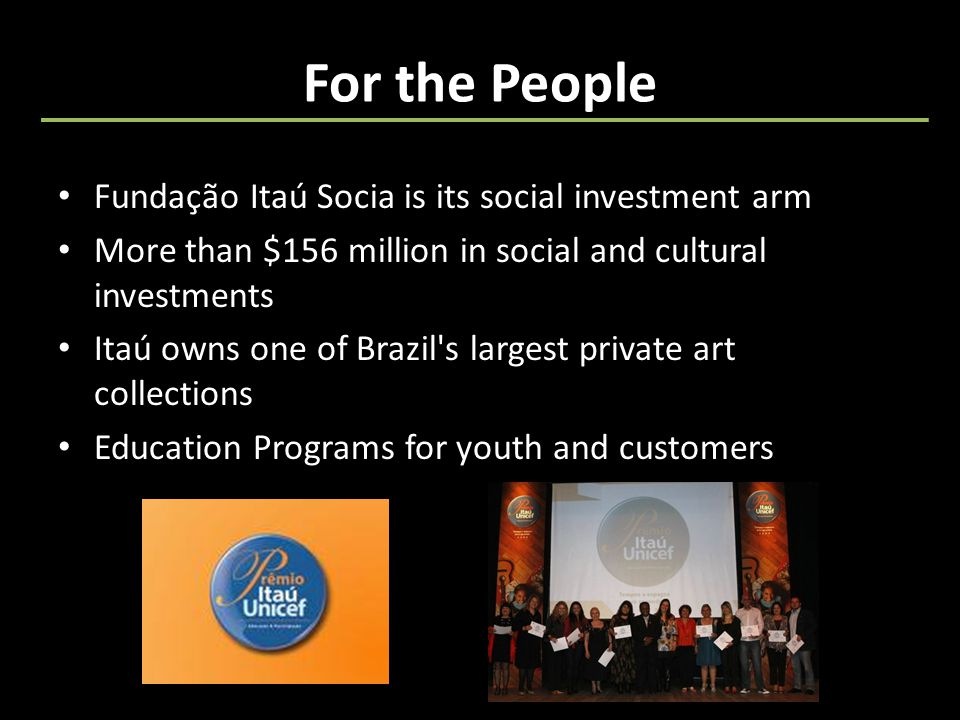 For the People Fundação Itaú Socia is its social investment arm More than $156 million in social and cultural investments Itaú owns one of Brazil s largest private art collections Education Programs for youth and customers