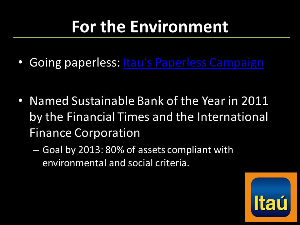 For the Environment Going paperless: Itau s Paperless CampaignItau s Paperless Campaign Named Sustainable Bank of the Year in 2011 by the Financial Times and the International Finance Corporation – Goal by 2013: 80% of assets compliant with environmental and social criteria.