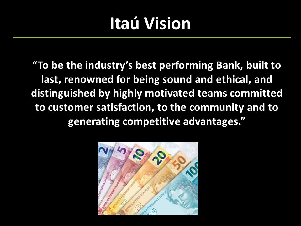 Itaú Vision To be the industry's best performing Bank, built to last, renowned for being sound and ethical, and distinguished by highly motivated teams committed to customer satisfaction, to the community and to generating competitive advantages.