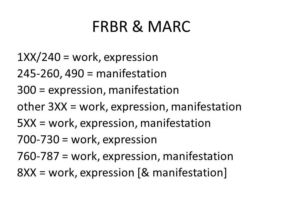 FRBR & MARC 1XX/240 = work, expression 245-260, 490 = manifestation 300 = expression, manifestation other 3XX = work, expression, manifestation 5XX = work, expression, manifestation 700-730 = work, expression 760-787 = work, expression, manifestation 8XX = work, expression [& manifestation]