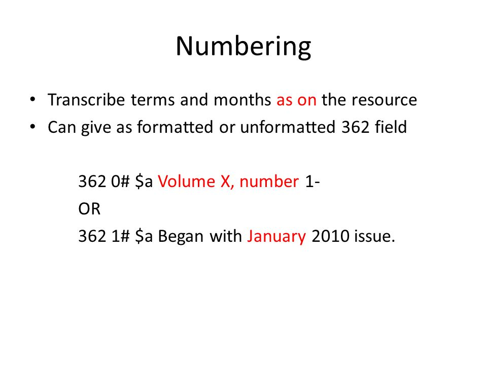 Numbering Transcribe terms and months as on the resource Can give as formatted or unformatted 362 field 362 0# $a Volume X, number 1- OR 362 1# $a Began with January 2010 issue.