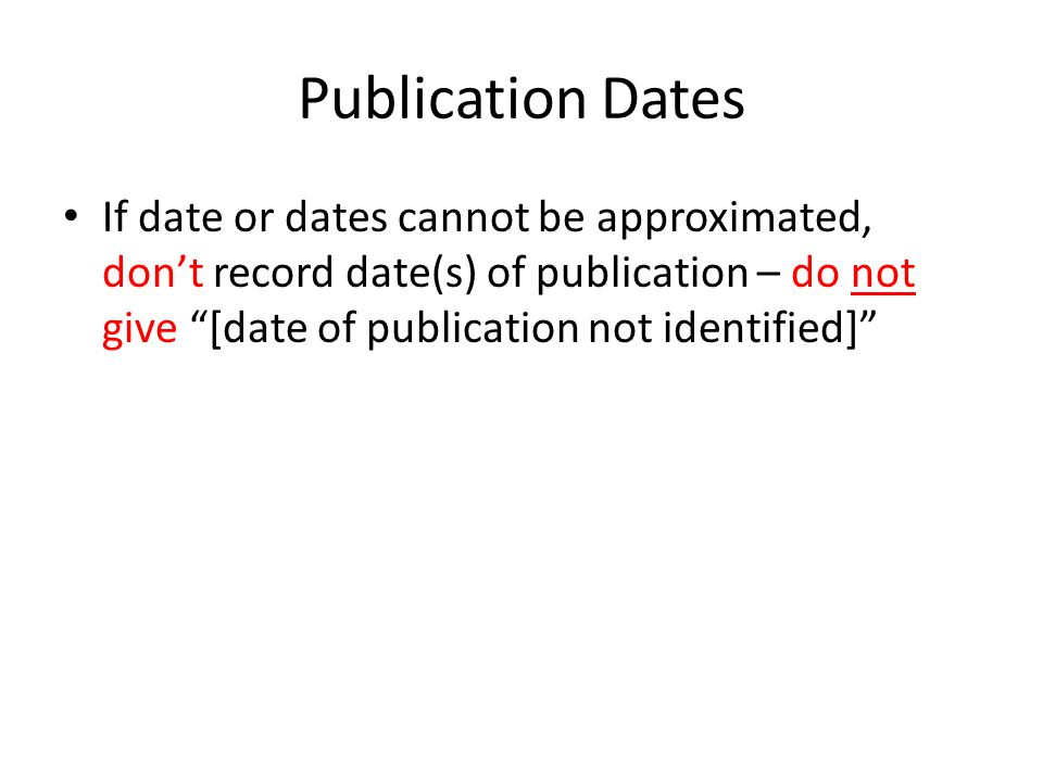 Publication Dates If date or dates cannot be approximated, don't record date(s) of publication – do not give [date of publication not identified]