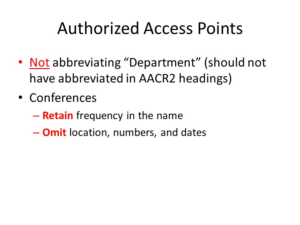 Authorized Access Points Not abbreviating Department (should not have abbreviated in AACR2 headings) Conferences – Retain frequency in the name – Omit location, numbers, and dates
