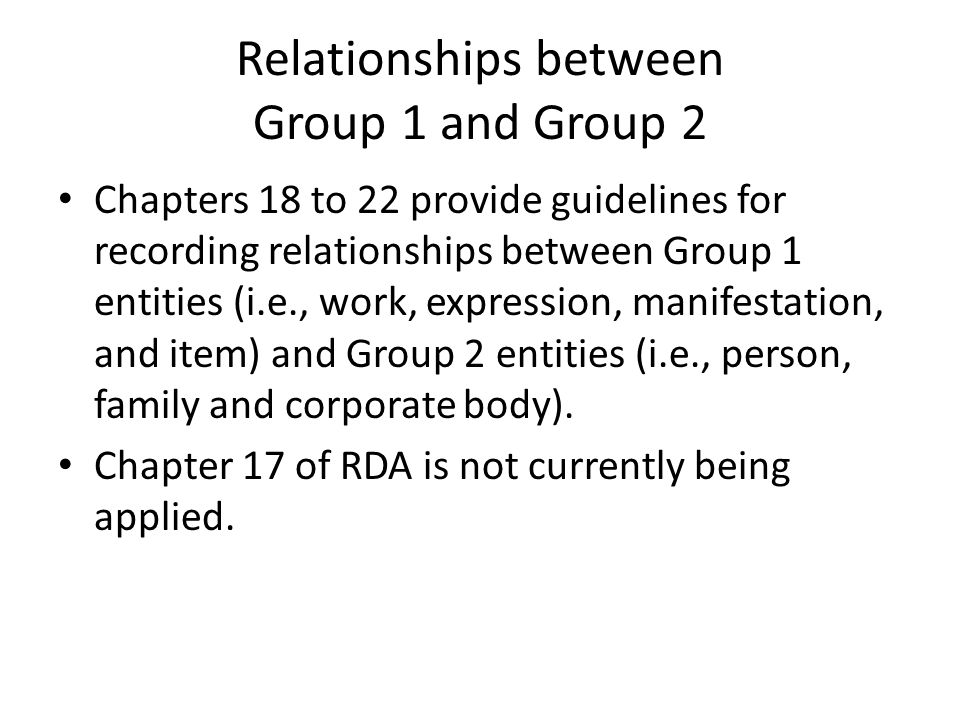 Relationships between Group 1 and Group 2 Chapters 18 to 22 provide guidelines for recording relationships between Group 1 entities (i.e., work, expression, manifestation, and item) and Group 2 entities (i.e., person, family and corporate body).