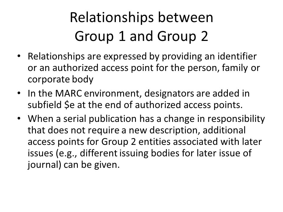 Relationships between Group 1 and Group 2 Relationships are expressed by providing an identifier or an authorized access point for the person, family or corporate body In the MARC environment, designators are added in subfield $e at the end of authorized access points.