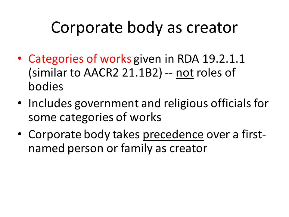 Corporate body as creator Categories of works given in RDA 19.2.1.1 (similar to AACR2 21.1B2) -- not roles of bodies Includes government and religious officials for some categories of works Corporate body takes precedence over a first- named person or family as creator