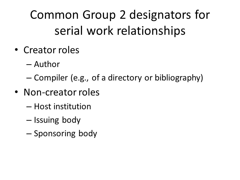 Common Group 2 designators for serial work relationships Creator roles – Author – Compiler (e.g., of a directory or bibliography) Non-creator roles – Host institution – Issuing body – Sponsoring body