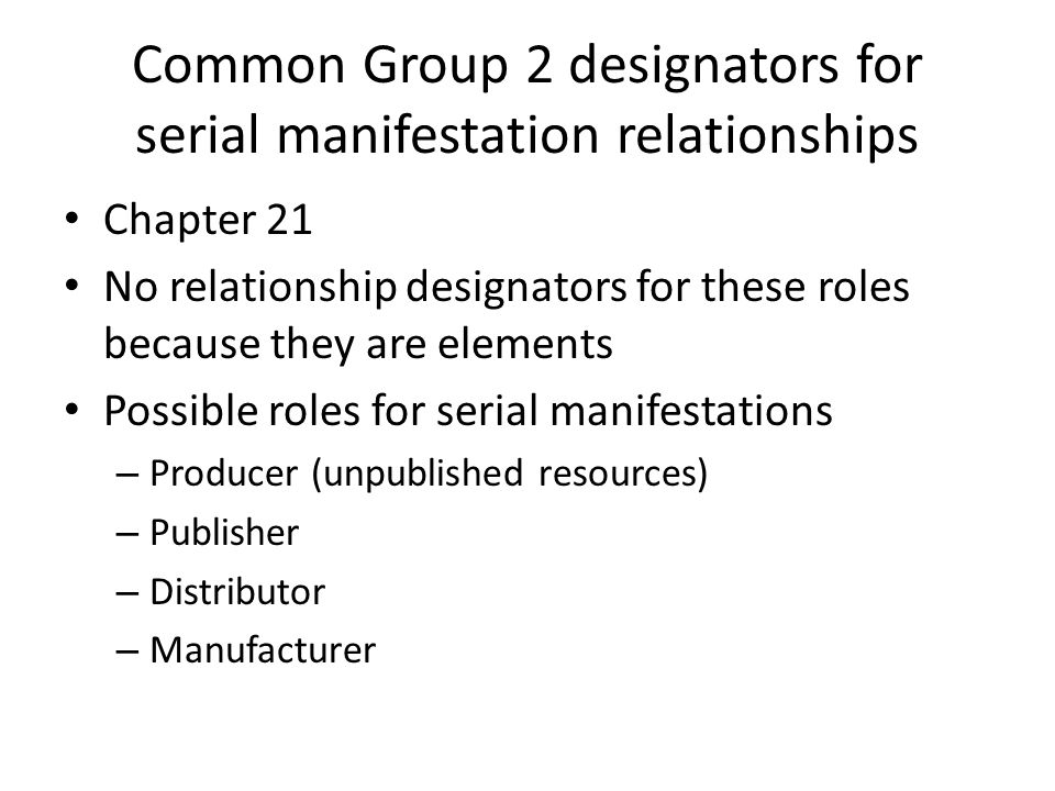Common Group 2 designators for serial manifestation relationships Chapter 21 No relationship designators for these roles because they are elements Possible roles for serial manifestations – Producer (unpublished resources) – Publisher – Distributor – Manufacturer