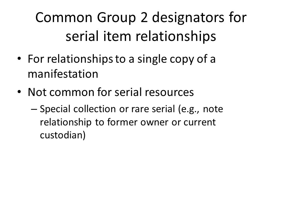 Common Group 2 designators for serial item relationships For relationships to a single copy of a manifestation Not common for serial resources – Special collection or rare serial (e.g., note relationship to former owner or current custodian)