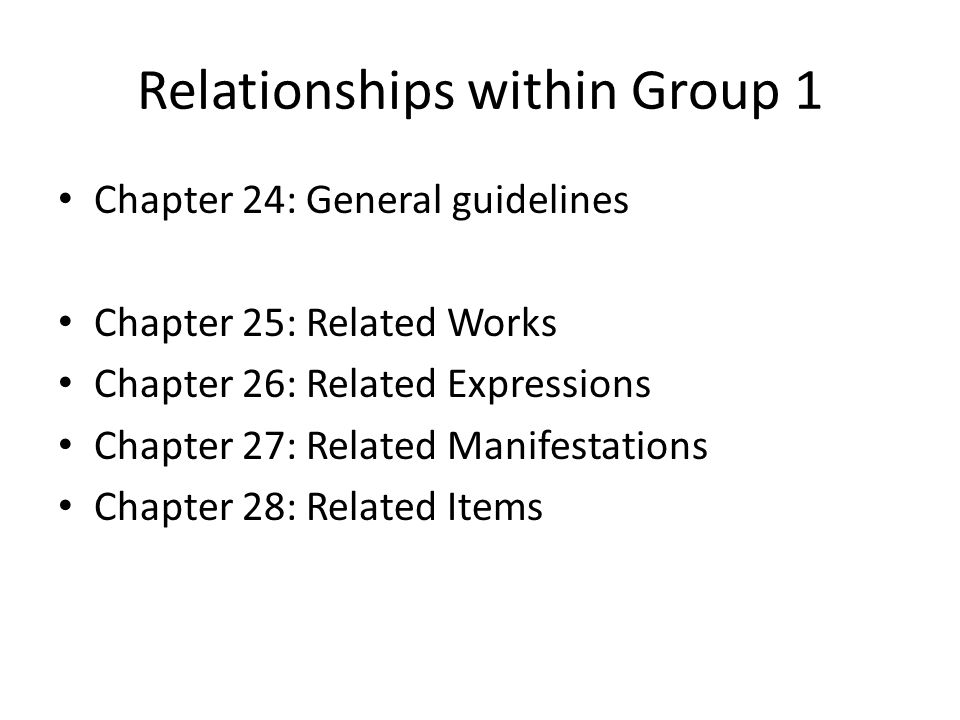 Relationships within Group 1 Chapter 24: General guidelines Chapter 25: Related Works Chapter 26: Related Expressions Chapter 27: Related Manifestations Chapter 28: Related Items