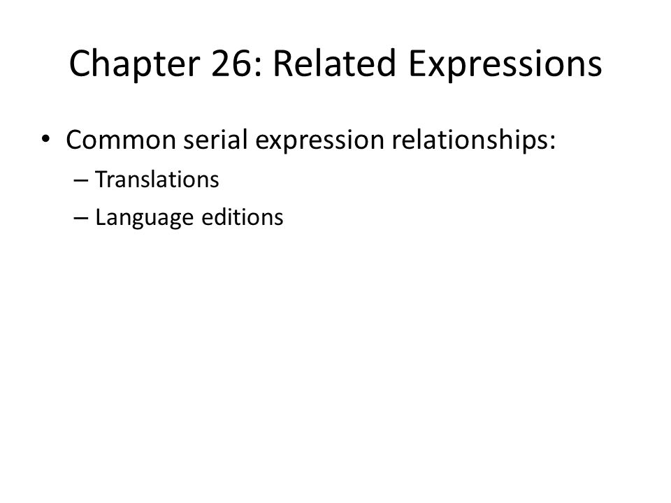 Chapter 26: Related Expressions Common serial expression relationships: – Translations – Language editions