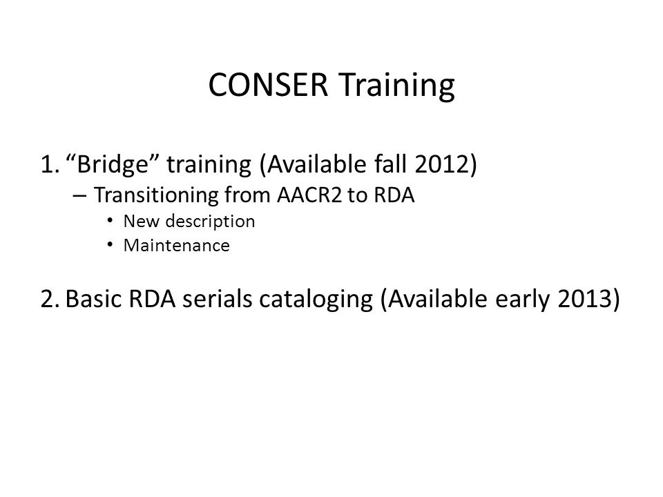 1. Bridge training (Available fall 2012) – Transitioning from AACR2 to RDA New description Maintenance 2.Basic RDA serials cataloging (Available early 2013) CONSER Training