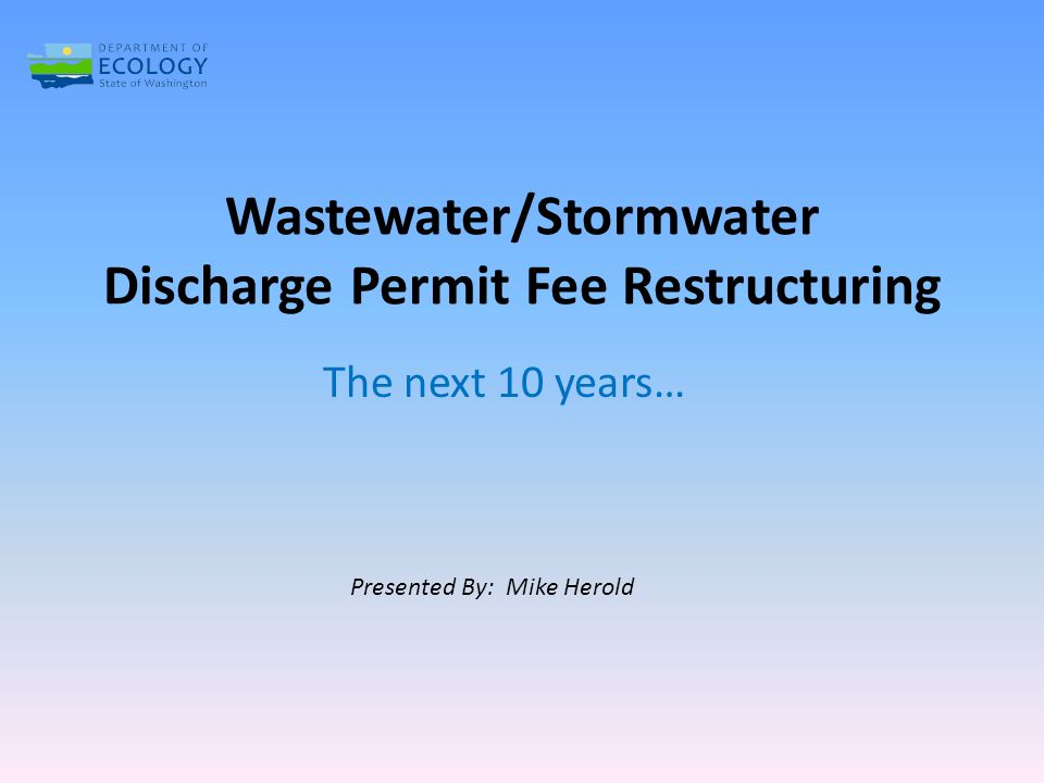 Wastewater/Stormwater Discharge Permit Fee Restructuring The next 10 years… Presented By: Mike Herold