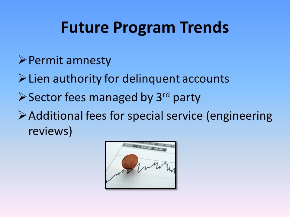 Future Program Trends  Permit amnesty  Lien authority for delinquent accounts  Sector fees managed by 3 rd party  Additional fees for special service (engineering reviews)