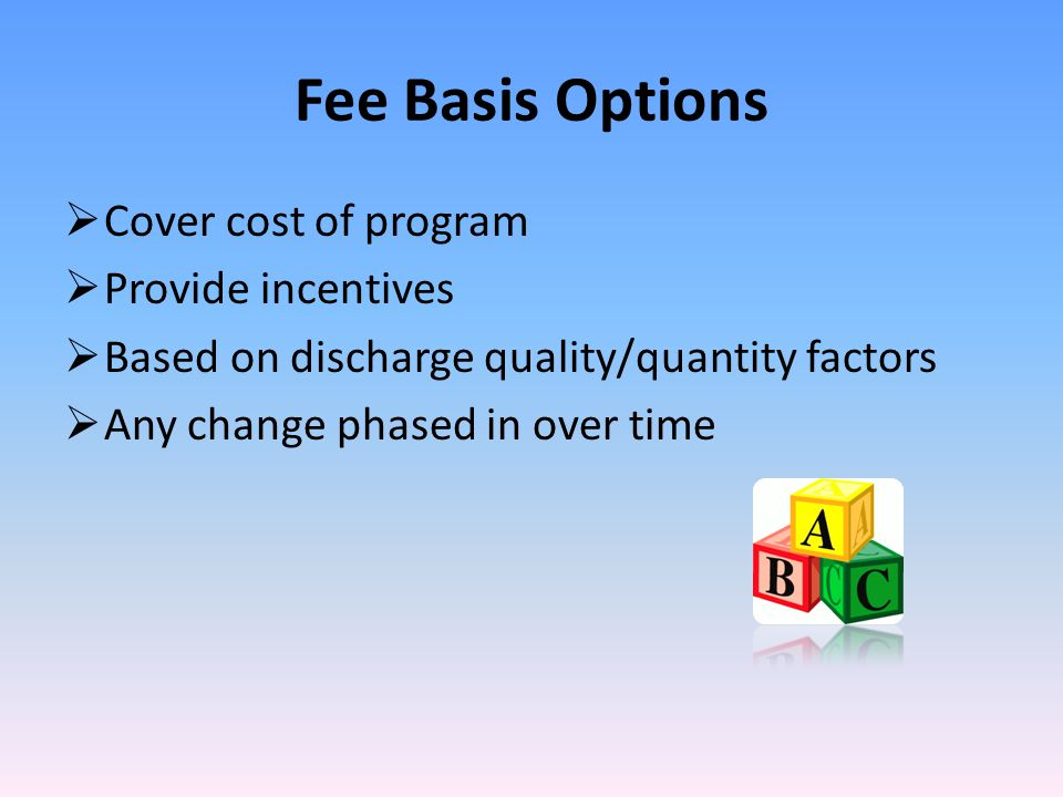 Fee Basis Options  Cover cost of program  Provide incentives  Based on discharge quality/quantity factors  Any change phased in over time