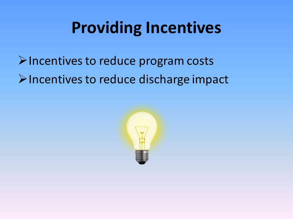 Providing Incentives  Incentives to reduce program costs  Incentives to reduce discharge impact