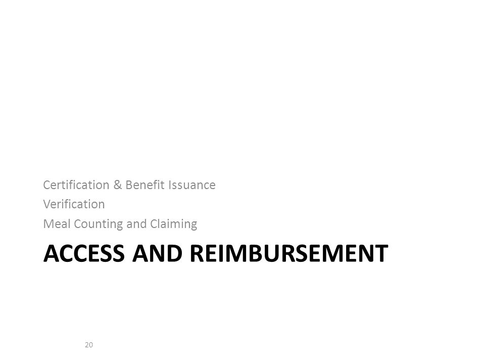 Certification & Benefit Issuance Verification Meal Counting and Claiming ACCESS AND REIMBURSEMENT 20
