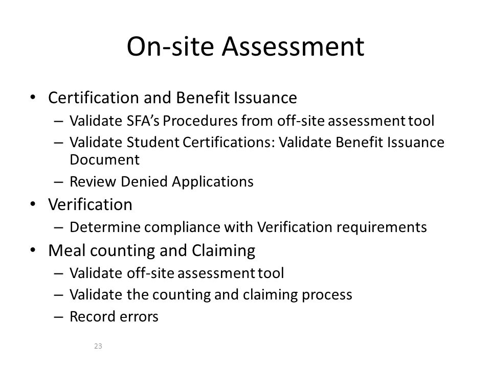 Certification and Benefit Issuance – Validate SFA's Procedures from off-site assessment tool – Validate Student Certifications: Validate Benefit Issuance Document – Review Denied Applications Verification – Determine compliance with Verification requirements Meal counting and Claiming – Validate off-site assessment tool – Validate the counting and claiming process – Record errors On-site Assessment 23