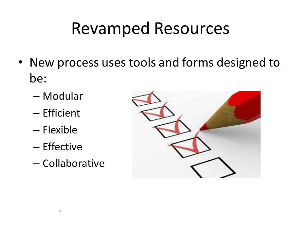 New process uses tools and forms designed to be: – Modular – Efficient – Flexible – Effective – Collaborative Revamped Resources 3