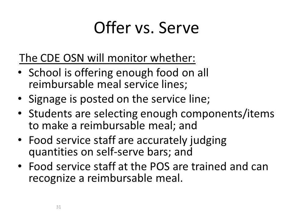 The CDE OSN will monitor whether: School is offering enough food on all reimbursable meal service lines; Signage is posted on the service line; Students are selecting enough components/items to make a reimbursable meal; and Food service staff are accurately judging quantities on self-serve bars; and Food service staff at the POS are trained and can recognize a reimbursable meal.
