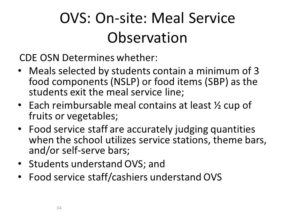 CDE OSN Determines whether: Meals selected by students contain a minimum of 3 food components (NSLP) or food items (SBP) as the students exit the meal service line; Each reimbursable meal contains at least ½ cup of fruits or vegetables; Food service staff are accurately judging quantities when the school utilizes service stations, theme bars, and/or self-serve bars; Students understand OVS; and Food service staff/cashiers understand OVS OVS: On-site: Meal Service Observation 34