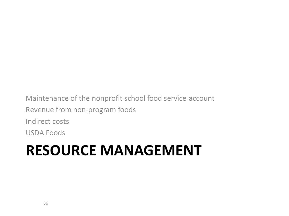 Maintenance of the nonprofit school food service account Revenue from non-program foods Indirect costs USDA Foods RESOURCE MANAGEMENT 36