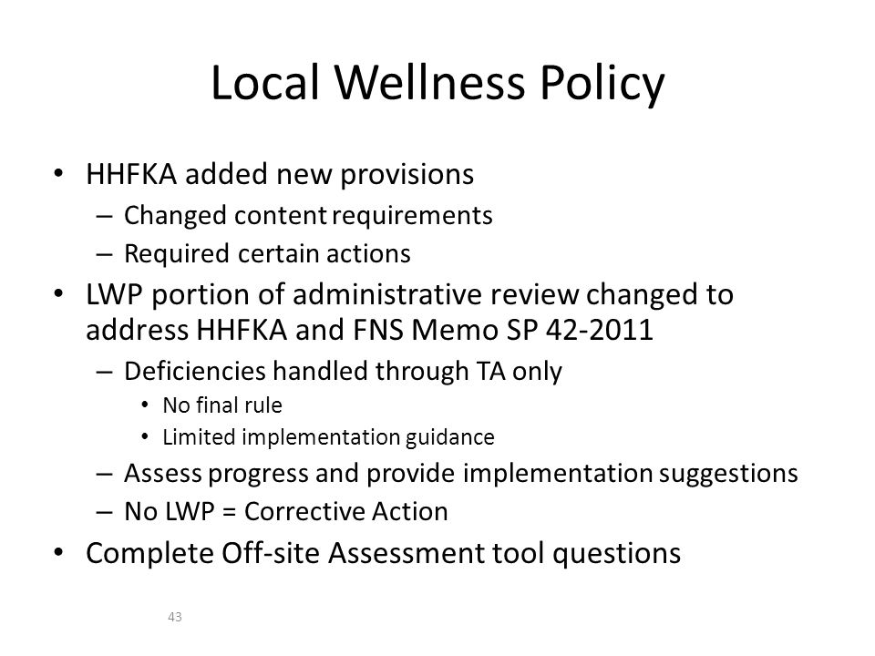 HHFKA added new provisions – Changed content requirements – Required certain actions LWP portion of administrative review changed to address HHFKA and FNS Memo SP 42-2011 – Deficiencies handled through TA only No final rule Limited implementation guidance – Assess progress and provide implementation suggestions – No LWP = Corrective Action Complete Off-site Assessment tool questions Local Wellness Policy 43